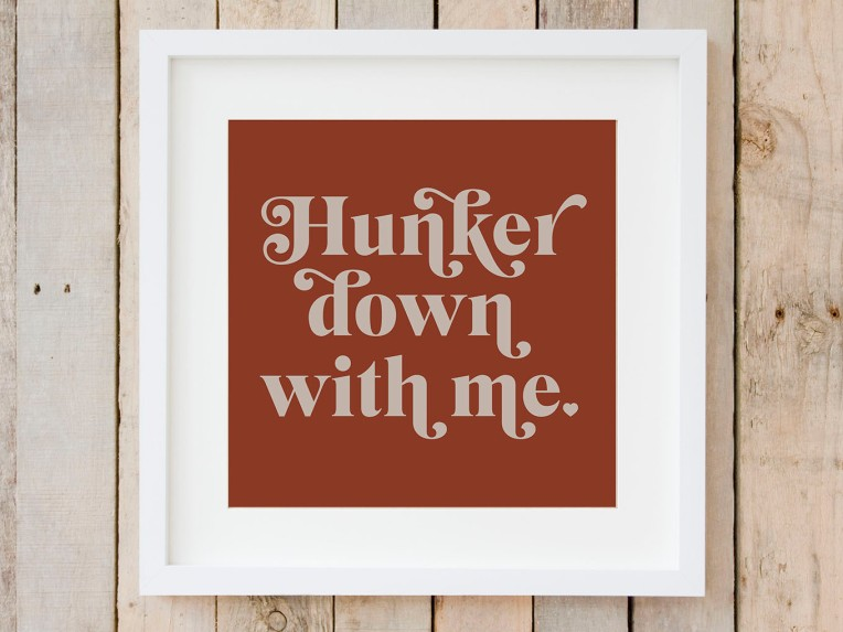 Hunker down with me typography print